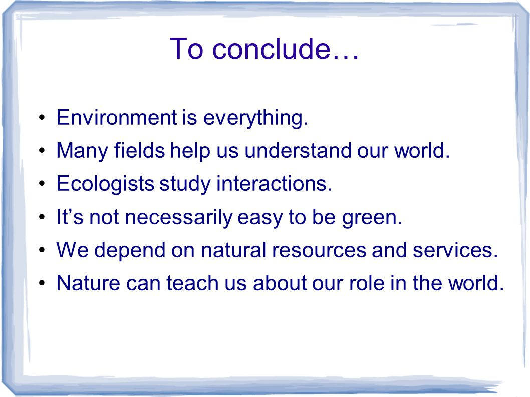 To conclude… Environment is everything. Many fields help us understand our world.