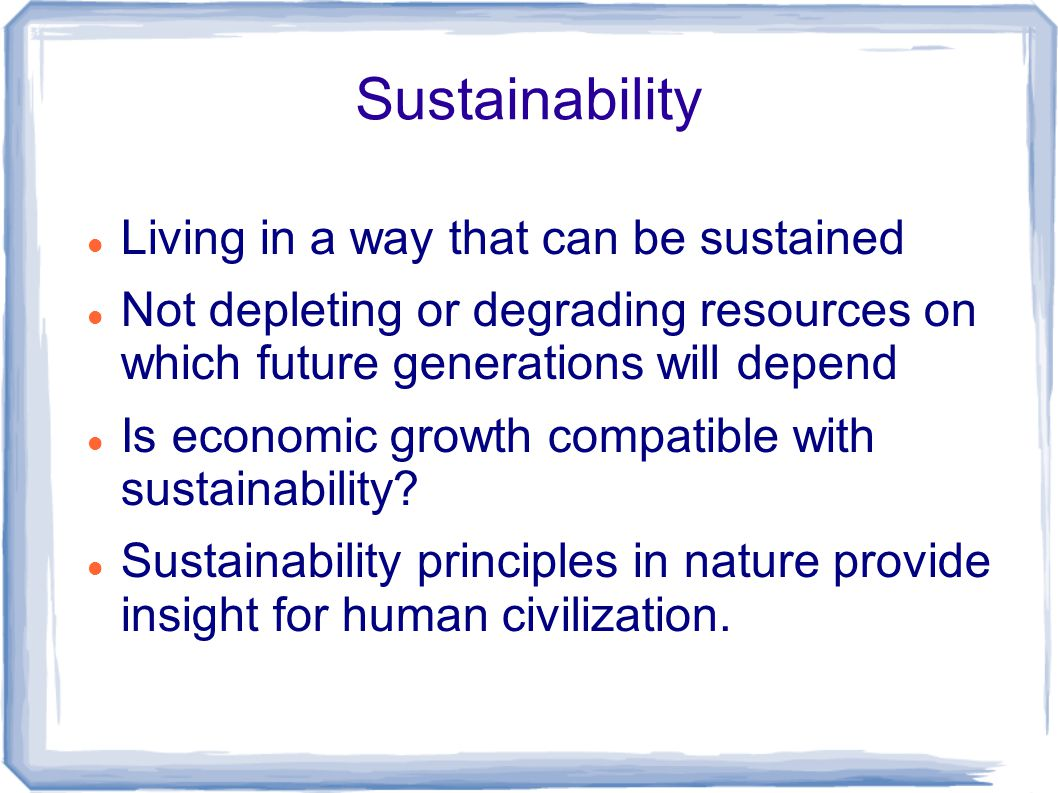 Sustainability Living in a way that can be sustained Not depleting or degrading resources on which future generations will depend Is economic growth compatible with sustainability.