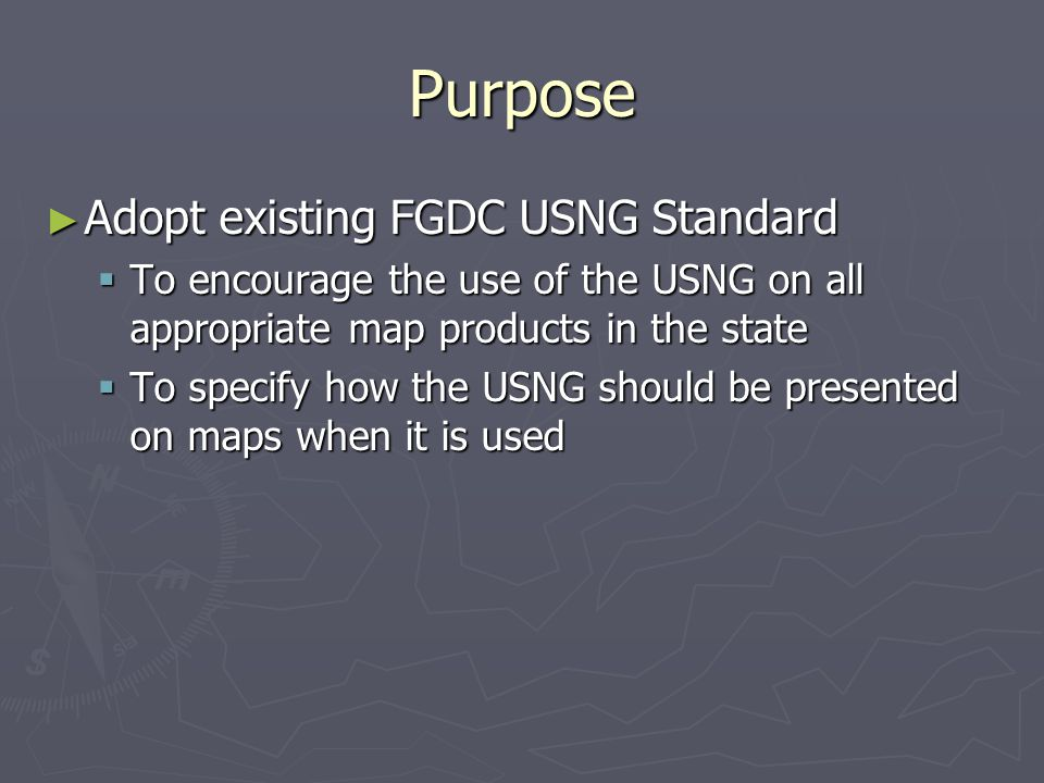 Purpose ► Adopt existing FGDC USNG Standard  To encourage the use of the USNG on all appropriate map products in the state  To specify how the USNG should be presented on maps when it is used