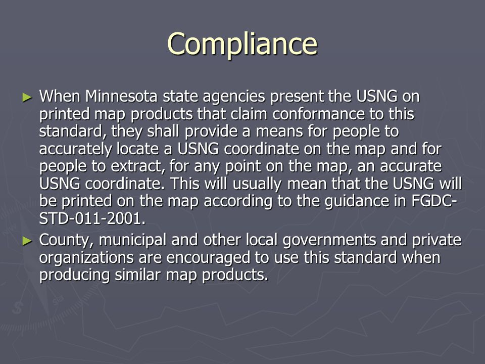 Compliance ► When Minnesota state agencies present the USNG on printed map products that claim conformance to this standard, they shall provide a means for people to accurately locate a USNG coordinate on the map and for people to extract, for any point on the map, an accurate USNG coordinate.