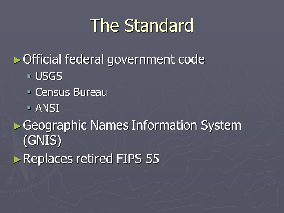 The Standard ► Official federal government code  USGS  Census Bureau  ANSI ► Geographic Names Information System (GNIS) ► Replaces retired FIPS 55