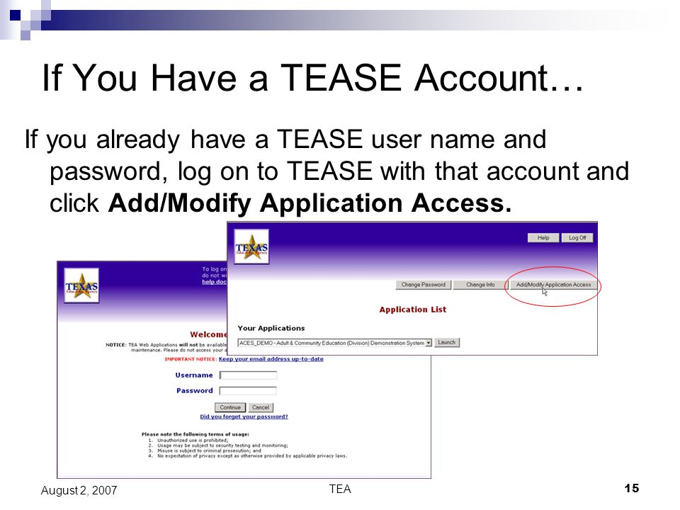 TEA15 August 2, 2007 If You Have a TEASE Account… If you already have a TEASE user name and password, log on to TEASE with that account and click Add/Modify Application Access.