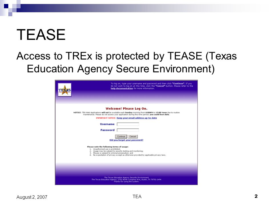 TEA2 August 2, 2007 TEASE Access to TREx is protected by TEASE (Texas Education Agency Secure Environment)