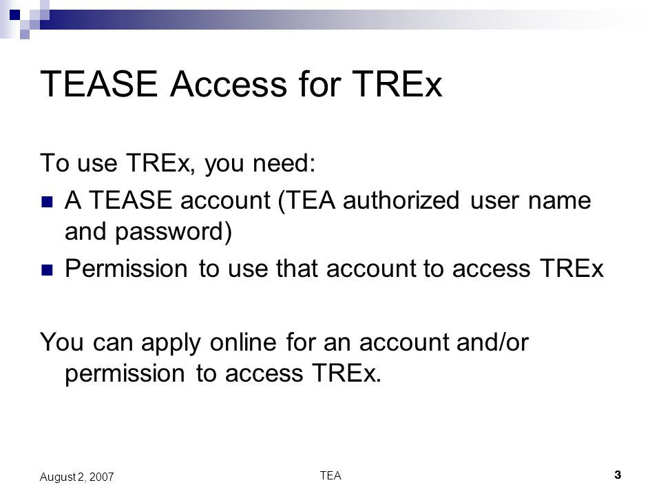 TEA3 August 2, 2007 TEASE Access for TREx To use TREx, you need: A TEASE account (TEA authorized user name and password) Permission to use that account to access TREx You can apply online for an account and/or permission to access TREx.