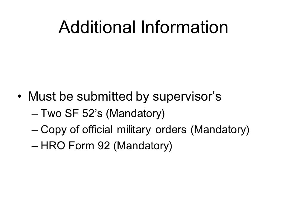 Additional Information Must be submitted by supervisor's –Two SF 52's (Mandatory) –Copy of official military orders (Mandatory) –HRO Form 92 (Mandatory)