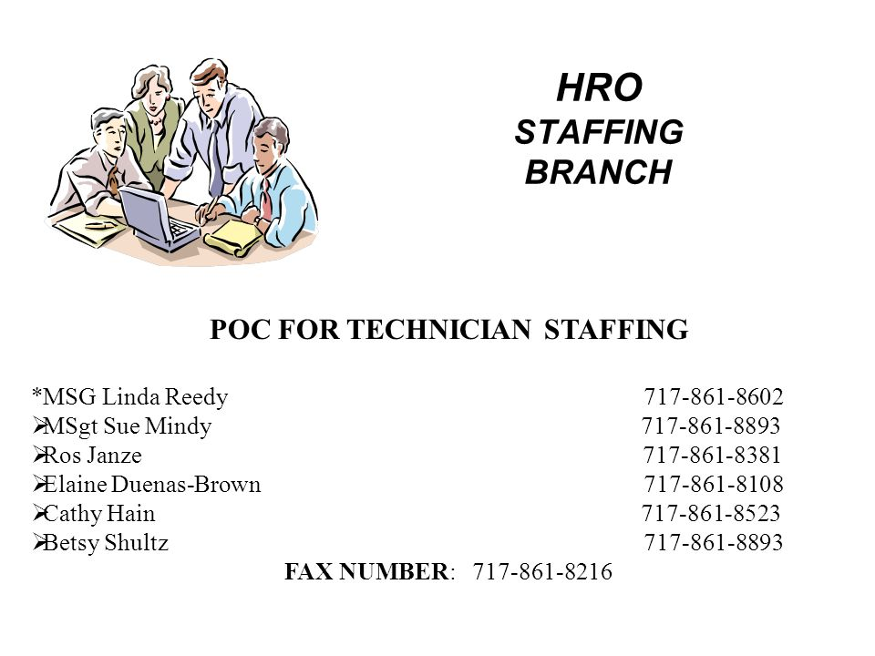 HRO STAFFING BRANCH POC FOR TECHNICIAN STAFFING *MSG Linda Reedy 717-861-8602  MSgt Sue Mindy 717-861-8893  Ros Janze 717-861-8381  Elaine Duenas-Brown 717-861-8108  Cathy Hain 717-861-8523  Betsy Shultz717-861-8893 FAX NUMBER: 717-861-8216