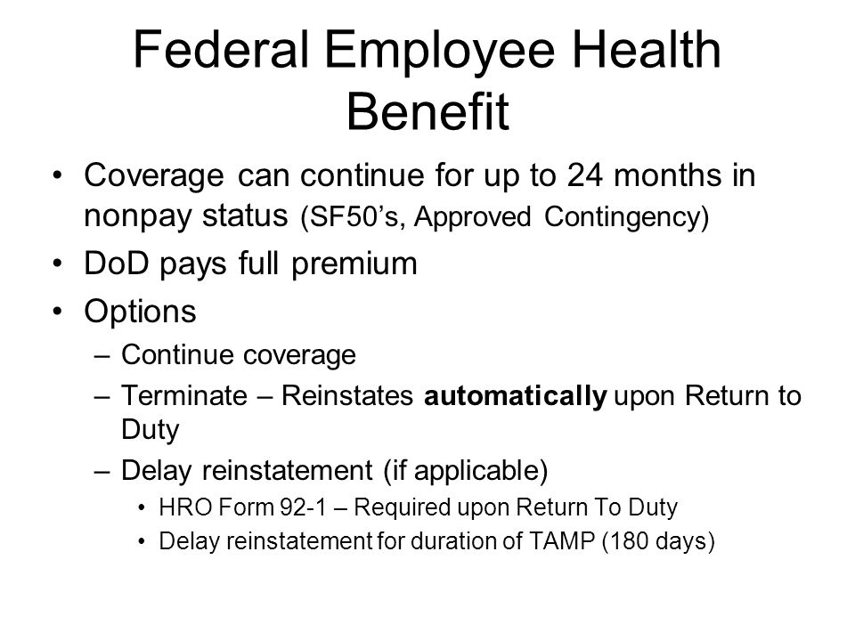 Federal Employee Health Benefit Coverage can continue for up to 24 months in nonpay status (SF50's, Approved Contingency) DoD pays full premium Options –Continue coverage –Terminate – Reinstates automatically upon Return to Duty –Delay reinstatement (if applicable) HRO Form 92-1 – Required upon Return To Duty Delay reinstatement for duration of TAMP (180 days)