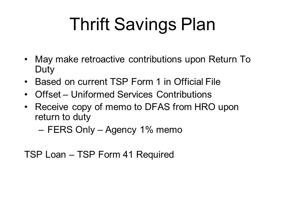Thrift Savings Plan May make retroactive contributions upon Return To Duty Based on current TSP Form 1 in Official File Offset – Uniformed Services Contributions Receive copy of memo to DFAS from HRO upon return to duty –FERS Only – Agency 1% memo TSP Loan – TSP Form 41 Required