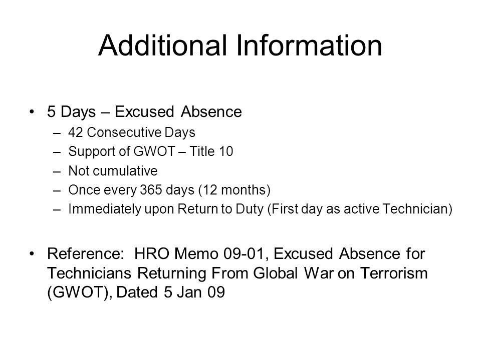Additional Information 5 Days – Excused Absence –42 Consecutive Days –Support of GWOT – Title 10 –Not cumulative –Once every 365 days (12 months) –Immediately upon Return to Duty (First day as active Technician) Reference: HRO Memo 09-01, Excused Absence for Technicians Returning From Global War on Terrorism (GWOT), Dated 5 Jan 09