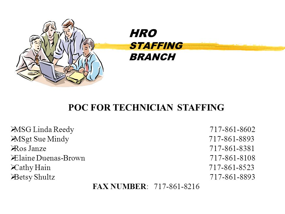 HRO STAFFING BRANCH POC FOR TECHNICIAN STAFFING  MSG Linda Reedy 717-861-8602  MSgt Sue Mindy 717-861-8893  Ros Janze 717-861-8381  Elaine Duenas-Brown 717-861-8108  Cathy Hain 717-861-8523  Betsy Shultz717-861-8893 FAX NUMBER: 717-861-8216