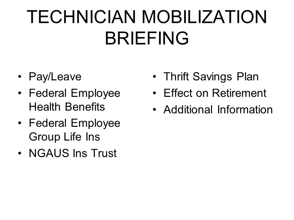TECHNICIAN MOBILIZATION BRIEFING Pay/Leave Federal Employee Health Benefits Federal Employee Group Life Ins NGAUS Ins Trust Thrift Savings Plan Effect