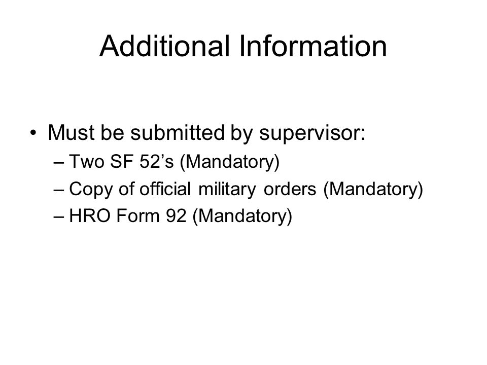 Additional Information Must be submitted by supervisor: –Two SF 52's (Mandatory) –Copy of official military orders (Mandatory) –HRO Form 92 (Mandatory