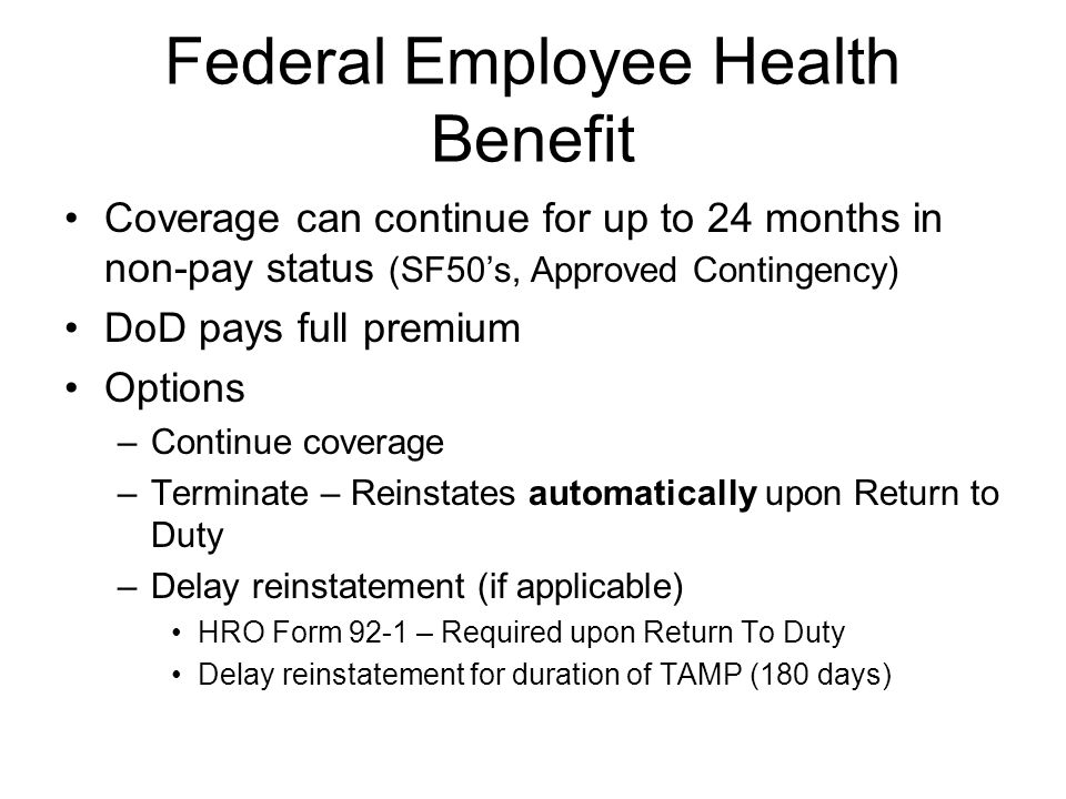 Federal Employee Health Benefit Coverage can continue for up to 24 months in non-pay status (SF50's, Approved Contingency) DoD pays full premium Optio