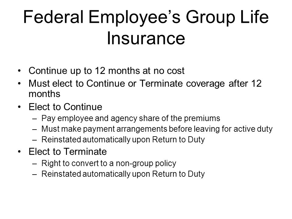 Federal Employee's Group Life Insurance Continue up to 12 months at no cost Must elect to Continue or Terminate coverage after 12 months Elect to Cont