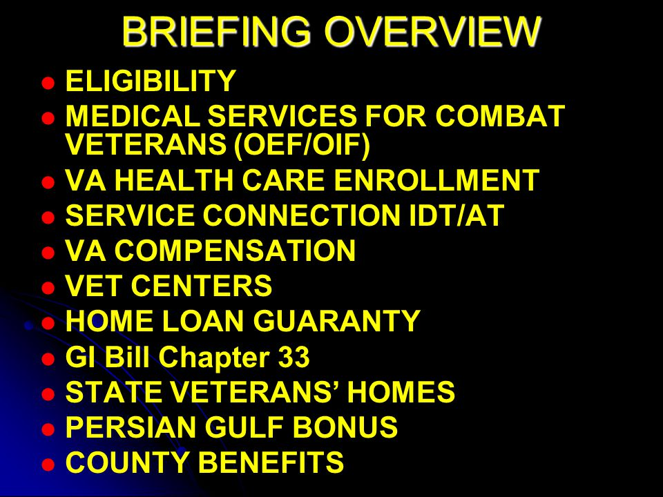 BRIEFING OVERVIEW ELIGIBILITY MEDICAL SERVICES FOR COMBAT VETERANS (OEF/OIF) VA HEALTH CARE ENROLLMENT SERVICE CONNECTION IDT/AT VA COMPENSATION VET CENTERS HOME LOAN GUARANTY GI Bill Chapter 33 STATE VETERANS' HOMES PERSIAN GULF BONUS COUNTY BENEFITS