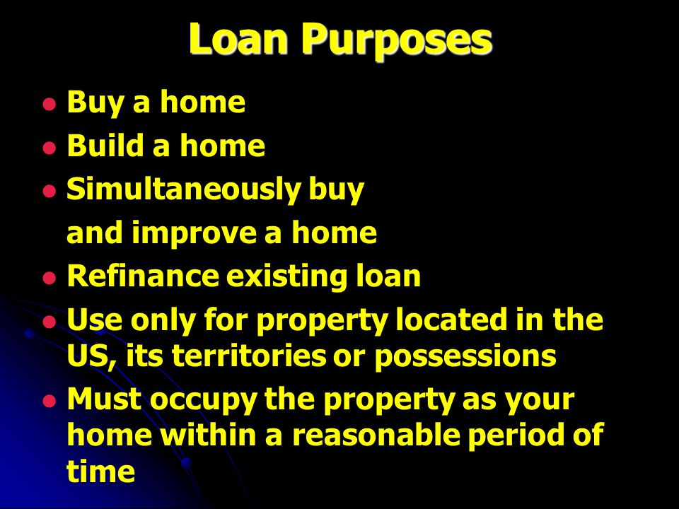 Loan Purposes Buy a home Build a home Simultaneously buy and improve a home Refinance existing loan Use only for property located in the US, its territories or possessions Must occupy the property as your home within a reasonable period of time
