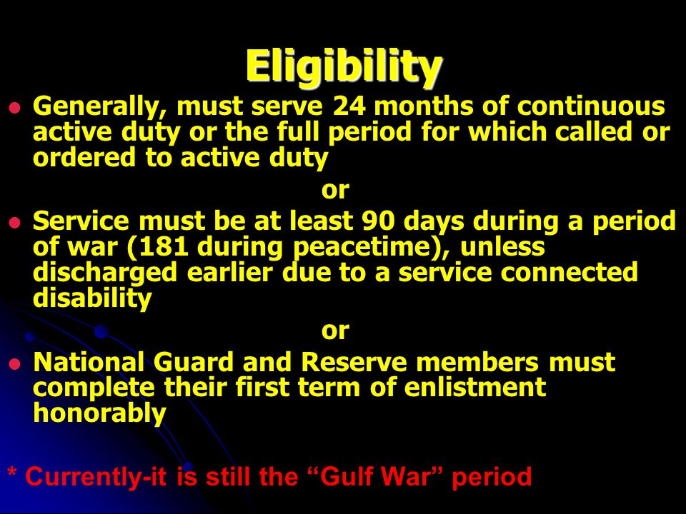 Eligibility Generally, must serve 24 months of continuous active duty or the full period for which called or ordered to active duty or Service must be at least 90 days during a period of war (181 during peacetime), unless discharged earlier due to a service connected disability or National Guard and Reserve members must complete their first term of enlistment honorably * Currently-it is still the Gulf War period