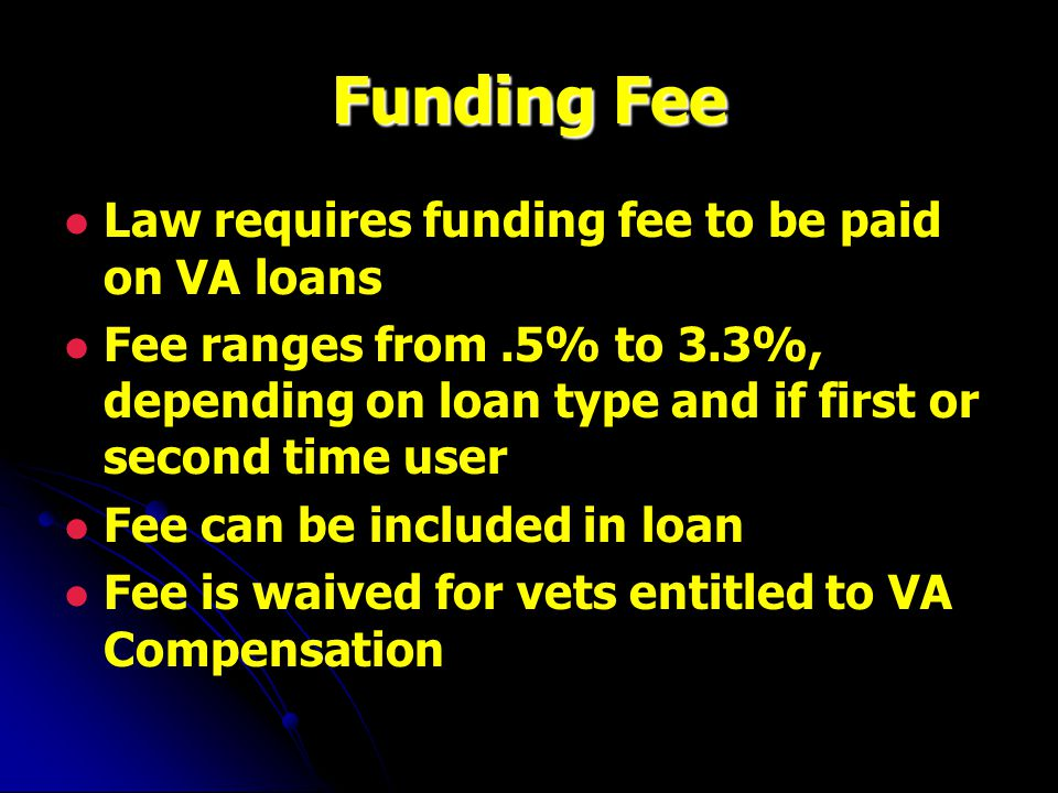 Funding Fee Law requires funding fee to be paid on VA loans Fee ranges from.5% to 3.3%, depending on loan type and if first or second time user Fee can be included in loan Fee is waived for vets entitled to VA Compensation