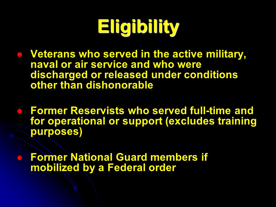 Eligibility Veterans who served in the active military, naval or air service and who were discharged or released under conditions other than dishonorable Former Reservists who served full-time and for operational or support (excludes training purposes) Former National Guard members if mobilized by a Federal order