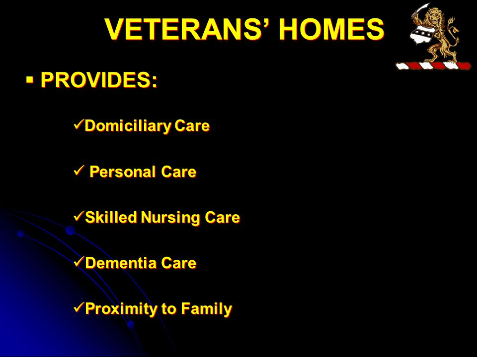 VETERANS' HOMES  PROVIDES: Domiciliary Care Personal Care Skilled Nursing Care Dementia Care Proximity to Family  PROVIDES: Domiciliary Care Personal Care Skilled Nursing Care Dementia Care Proximity to Family