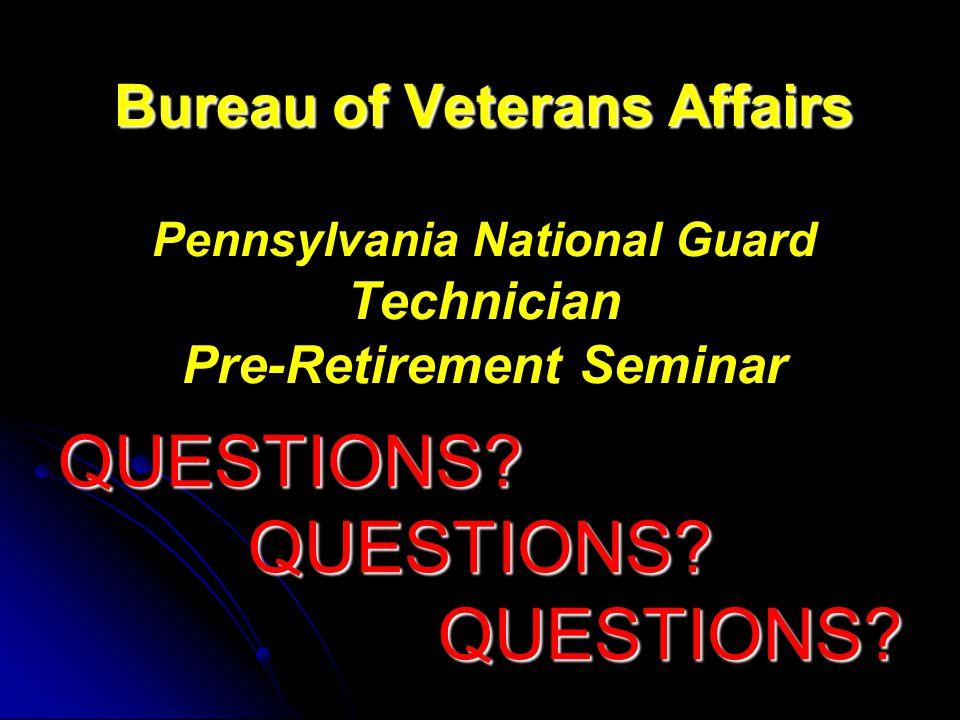 Bureau of Veterans Affairs Bureau of Veterans Affairs Pennsylvania National Guard Technician Pre-Retirement Seminar QUESTIONS QUESTIONS QUESTIONS