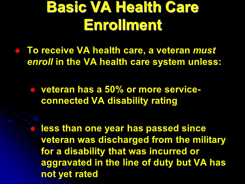 Basic VA Health Care Enrollment To receive VA health care, a veteran must enroll in the VA health care system unless: veteran has a 50% or more service- connected VA disability rating less than one year has passed since veteran was discharged from the military for a disability that was incurred or aggravated in the line of duty but VA has not yet rated