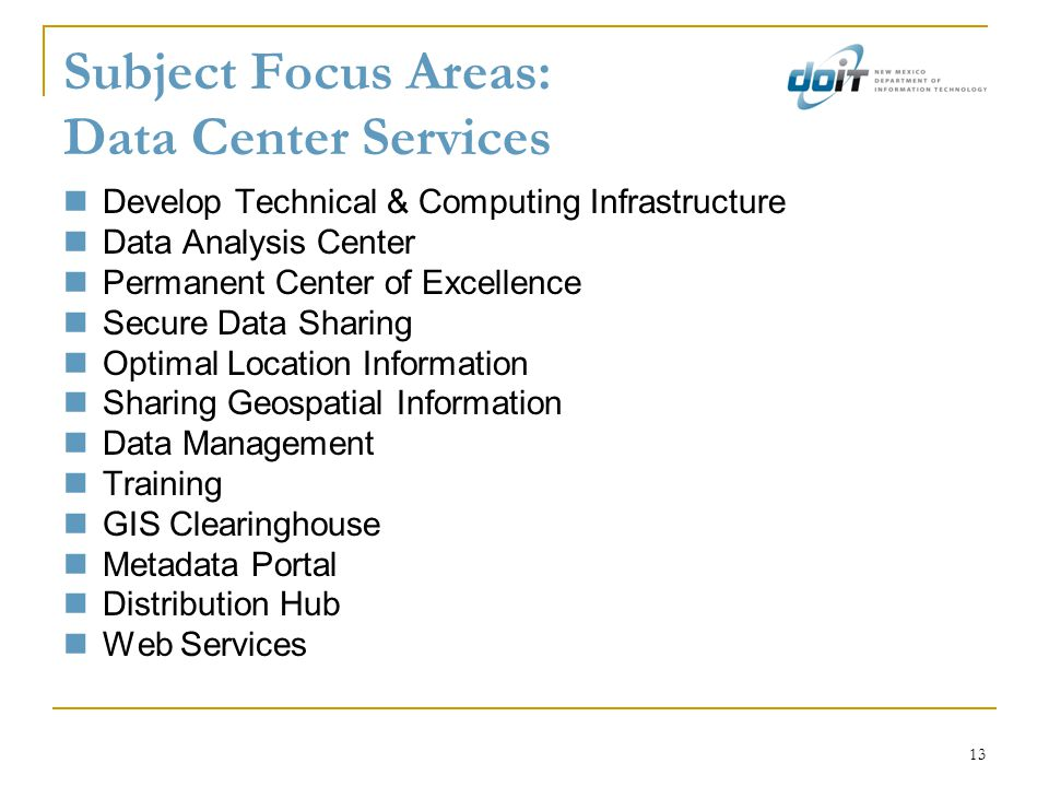 13 Subject Focus Areas: Data Center Services Develop Technical & Computing Infrastructure Data Analysis Center Permanent Center of Excellence Secure Data Sharing Optimal Location Information Sharing Geospatial Information Data Management Training GIS Clearinghouse Metadata Portal Distribution Hub Web Services