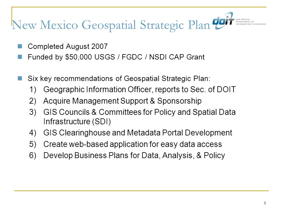 9 New Mexico Geospatial Strategic Plan Completed August 2007 Funded by $50,000 USGS / FGDC / NSDI CAP Grant Six key recommendations of Geospatial Strategic Plan: 1)Geographic Information Officer, reports to Sec.