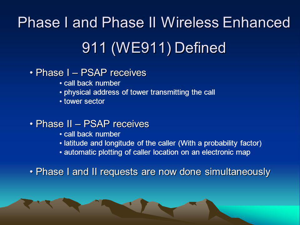 Phase I and Phase II Wireless Enhanced 911 (WE911) Defined Phase I – PSAP receives Phase I – PSAP receives call back number physical address of tower transmitting the call tower sector Phase II – PSAP receives Phase II – PSAP receives call back number latitude and longitude of the caller (With a probability factor) automatic plotting of caller location on an electronic map Phase I and II requests are now done simultaneously Phase I and II requests are now done simultaneously