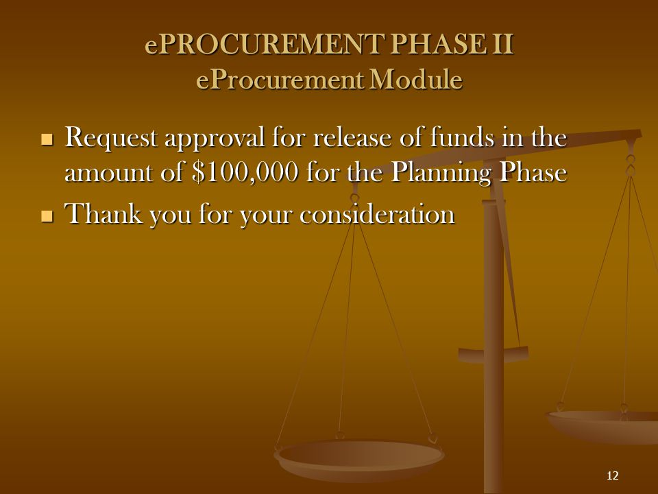 12 ePROCUREMENT PHASE II eProcurement Module Request approval for release of funds in the amount of $100,000 for the Planning Phase Request approval for release of funds in the amount of $100,000 for the Planning Phase Thank you for your consideration Thank you for your consideration