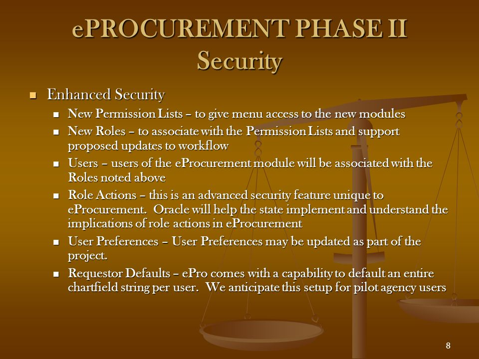 8 ePROCUREMENT PHASE II Security Enhanced Security Enhanced Security New Permission Lists – to give menu access to the new modules New Permission Lists – to give menu access to the new modules New Roles – to associate with the Permission Lists and support proposed updates to workflow New Roles – to associate with the Permission Lists and support proposed updates to workflow Users – users of the eProcurement module will be associated with the Roles noted above Users – users of the eProcurement module will be associated with the Roles noted above Role Actions – this is an advanced security feature unique to eProcurement.