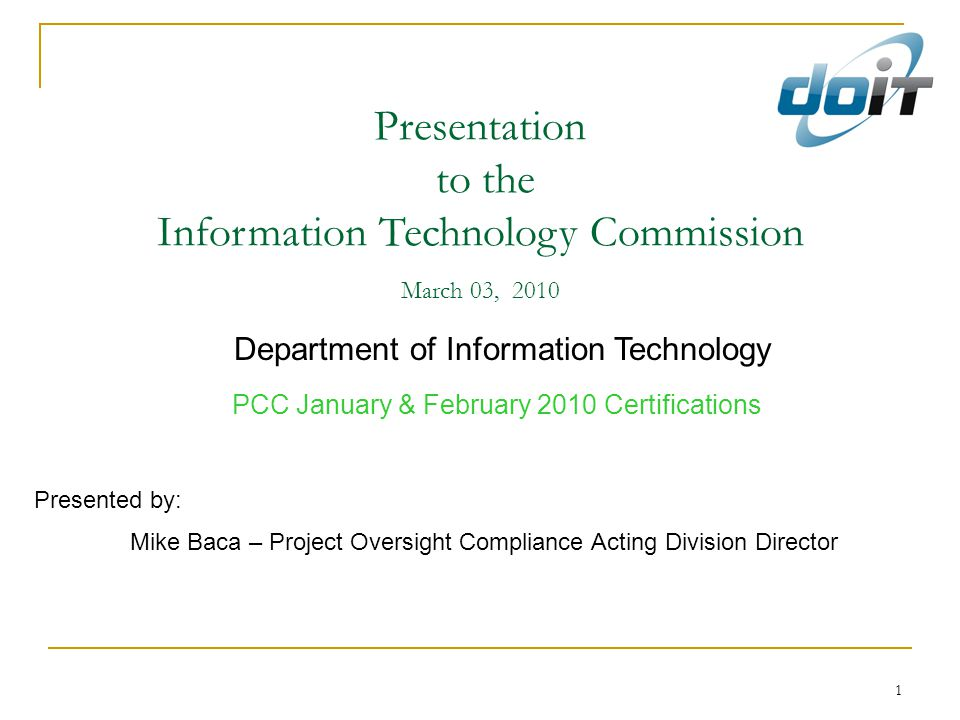 1 Presentation to the Information Technology Commission March 03, 2010 Department of Information Technology PCC January & February 2010 Certifications Presented by: Mike Baca – Project Oversight Compliance Acting Division Director