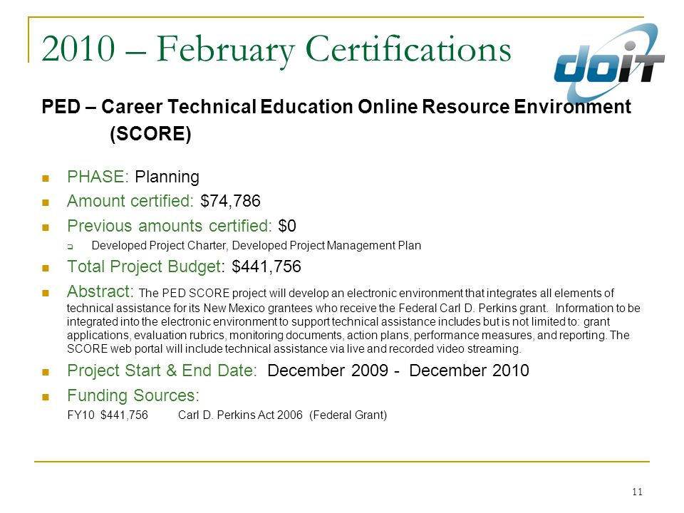 11 2010 – February Certifications PED – Career Technical Education Online Resource Environment (SCORE) PHASE: Planning Amount certified: $74,786 Previous amounts certified: $0  Developed Project Charter, Developed Project Management Plan Total Project Budget: $441,756 Abstract: The PED SCORE project will develop an electronic environment that integrates all elements of technical assistance for its New Mexico grantees who receive the Federal Carl D.