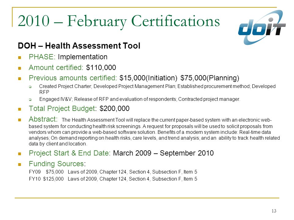 13 2010 – February Certifications DOH – Health Assessment Tool PHASE: Implementation Amount certified: $110,000 Previous amounts certified: $15,000(Initiation) $75,000(Planning)  Created Project Charter; Developed Project Management Plan; Established procurement method; Developed RFP  Engaged IV&V; Release of RFP and evaluation of respondents; Contracted project manager.