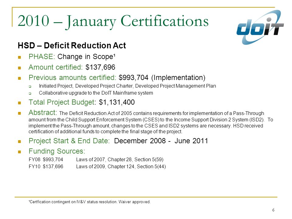 6 2010 – January Certifications HSD – Deficit Reduction Act PHASE: Change in Scope¹ Amount certified: $137,696 Previous amounts certified: $993,704 (Implementation)  Initiated Project, Developed Project Charter, Developed Project Management Plan  Collaborative upgrade to the DoIT Mainframe system Total Project Budget: $1,131,400 Abstract: The Deficit Reduction Act of 2005 contains requirements for implementation of a Pass-Through amount from the Child Support Enforcement System (CSES) to the Income Support Division 2 System (ISD2).