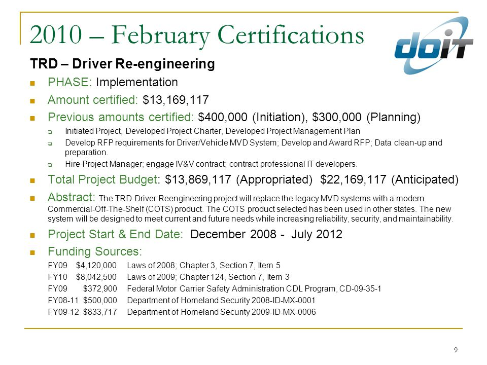 9 2010 – February Certifications TRD – Driver Re-engineering PHASE: Implementation Amount certified: $13,169,117 Previous amounts certified: $400,000 (Initiation), $300,000 (Planning)  Initiated Project, Developed Project Charter, Developed Project Management Plan  Develop RFP requirements for Driver/Vehicle MVD System; Develop and Award RFP; Data clean-up and preparation.