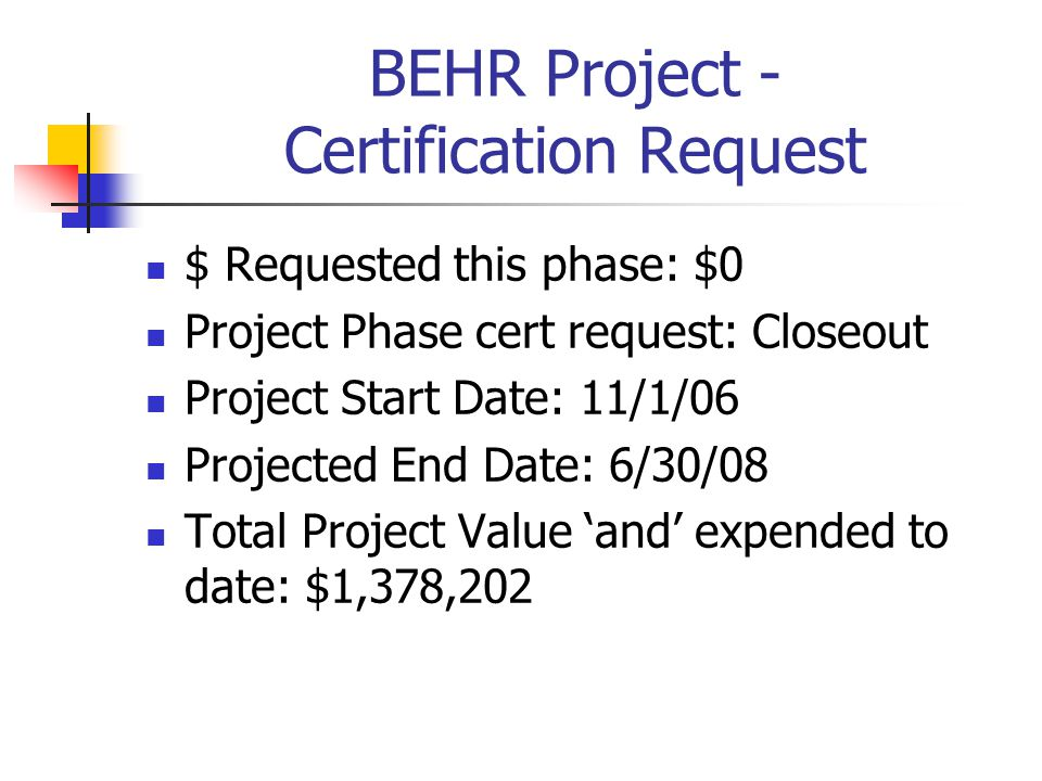 BEHR Project - Certification Request $ Requested this phase: $0 Project Phase cert request: Closeout Project Start Date: 11/1/06 Projected End Date: 6/30/08 Total Project Value 'and' expended to date: $1,378,202