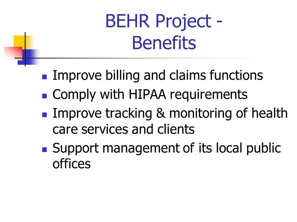 BEHR Project – Major Deliverables Designed, Configured, Tested, and Successfully Deployed Practice Management (PM) & Electronic Health Record (EHR) Completed Business Process Redesign Trained over 300 users Implemented at 50 local public health offices in one year