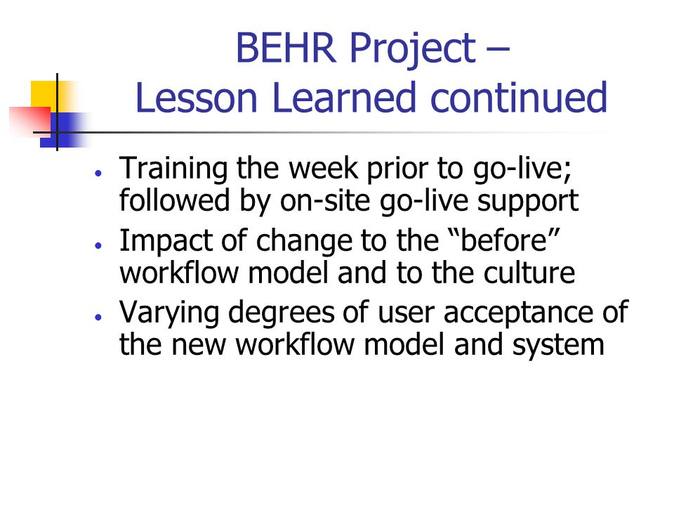 BEHR Project – Lesson Learned continued  Training the week prior to go-live; followed by on-site go-live support  Impact of change to the before workflow model and to the culture  Varying degrees of user acceptance of the new workflow model and system