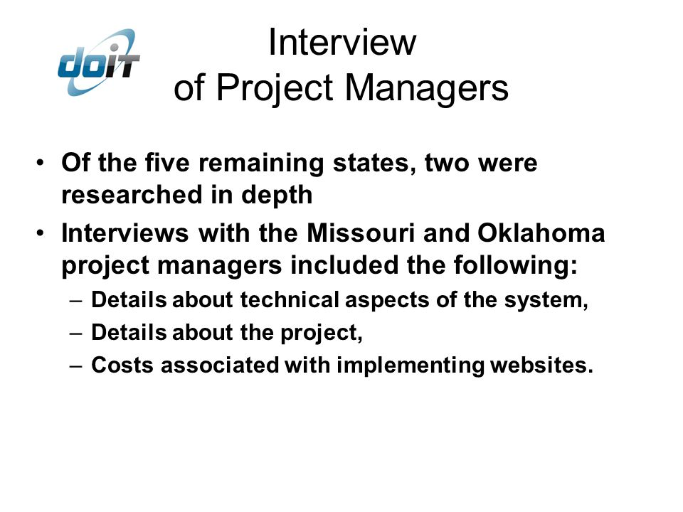 Interview of Project Managers Of the five remaining states, two were researched in depth Interviews with the Missouri and Oklahoma project managers included the following: –Details about technical aspects of the system, –Details about the project, –Costs associated with implementing websites.