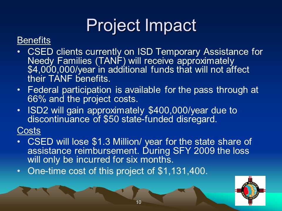 10 Project Impact Benefits CSED clients currently on ISD Temporary Assistance for Needy Families (TANF) will receive approximately $4,000,000/year in additional funds that will not affect their TANF benefits.