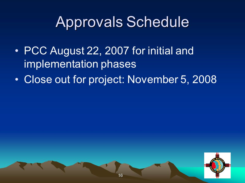 16 Approvals Schedule PCC August 22, 2007 for initial and implementation phases Close out for project: November 5, 2008