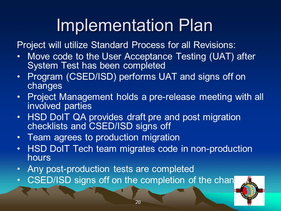 20 Implementation Plan Project will utilize Standard Process for all Revisions: Move code to the User Acceptance Testing (UAT) after System Test has been completed Program (CSED/ISD) performs UAT and signs off on changes Project Management holds a pre-release meeting with all involved parties HSD DoIT QA provides draft pre and post migration checklists and CSED/ISD signs off Team agrees to production migration HSD DoIT Tech team migrates code in non-production hours Any post-production tests are completed CSED/ISD signs off on the completion of the changes