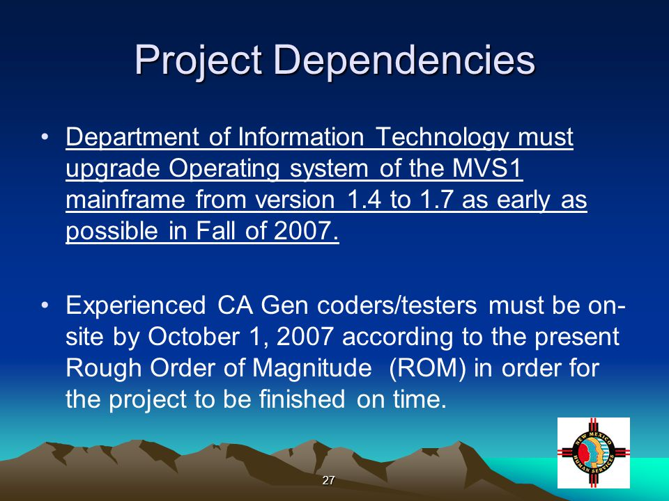 27 Project Dependencies Department of Information Technology must upgrade Operating system of the MVS1 mainframe from version 1.4 to 1.7 as early as possible in Fall of 2007.
