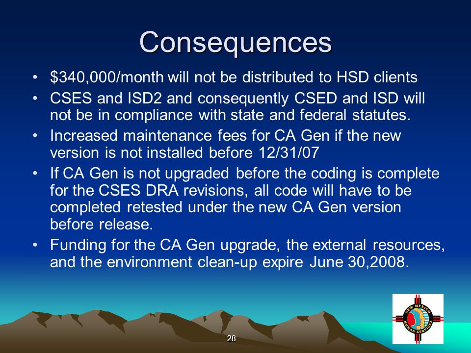 28 Consequences $340,000/month will not be distributed to HSD clients CSES and ISD2 and consequently CSED and ISD will not be in compliance with state and federal statutes.