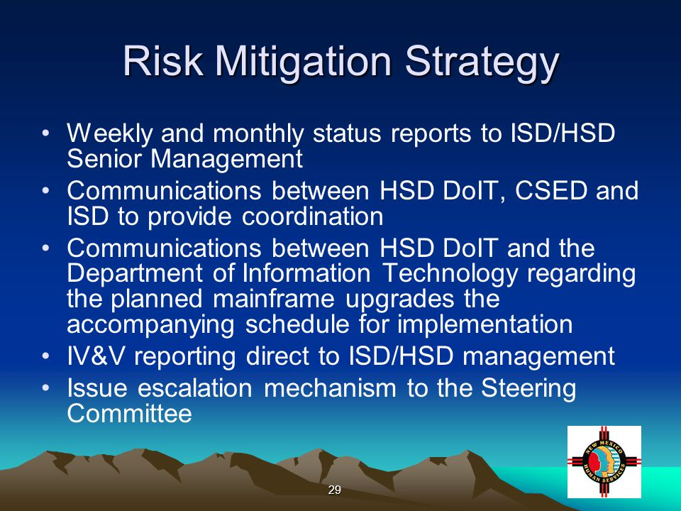 29 Risk Mitigation Strategy Weekly and monthly status reports to ISD/HSD Senior Management Communications between HSD DoIT, CSED and ISD to provide coordination Communications between HSD DoIT and the Department of Information Technology regarding the planned mainframe upgrades the accompanying schedule for implementation IV&V reporting direct to ISD/HSD management Issue escalation mechanism to the Steering Committee