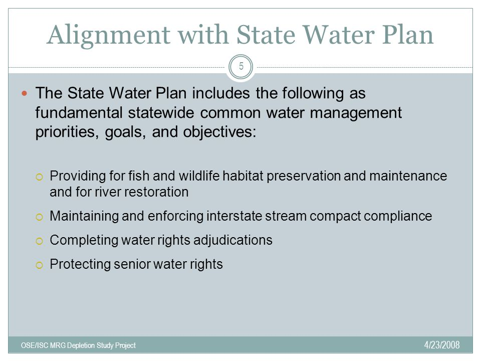 Alignment with State Water Plan 4/23/2008 OSE/ISC MRG Depletion Study Project 5 The State Water Plan includes the following as fundamental statewide common water management priorities, goals, and objectives:  Providing for fish and wildlife habitat preservation and maintenance and for river restoration  Maintaining and enforcing interstate stream compact compliance  Completing water rights adjudications  Protecting senior water rights