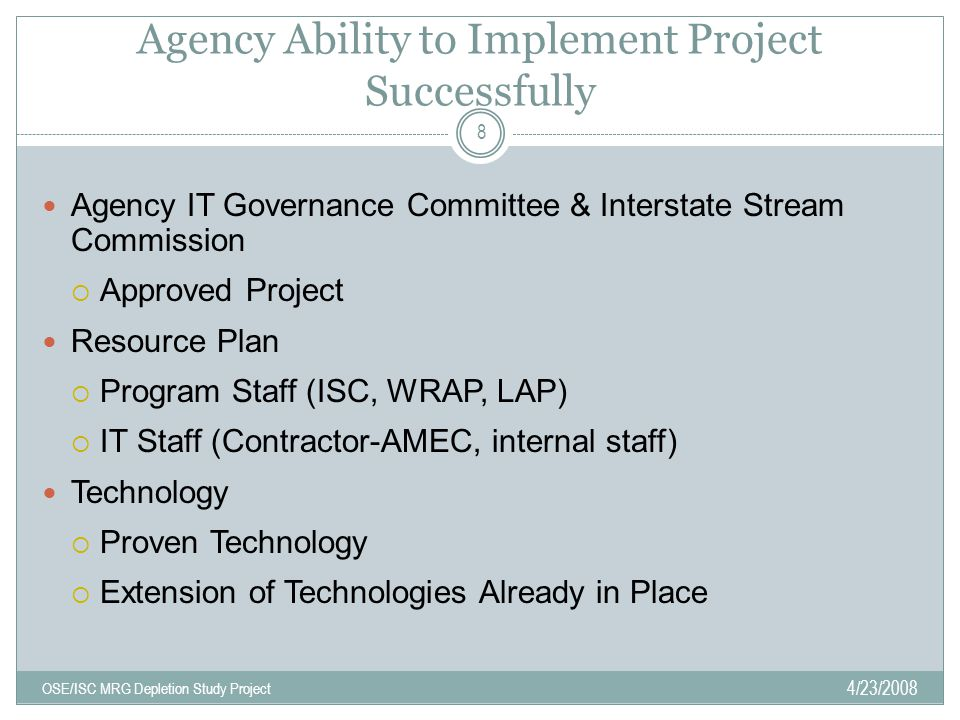Agency Ability to Implement Project Successfully 4/23/2008 OSE/ISC MRG Depletion Study Project 8 Agency IT Governance Committee & Interstate Stream Commission  Approved Project Resource Plan  Program Staff (ISC, WRAP, LAP)  IT Staff (Contractor-AMEC, internal staff) Technology  Proven Technology  Extension of Technologies Already in Place