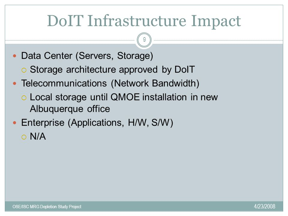 DoIT Infrastructure Impact 4/23/2008 OSE/ISC MRG Depletion Study Project 9 Data Center (Servers, Storage)  Storage architecture approved by DoIT Telecommunications (Network Bandwidth)  Local storage until QMOE installation in new Albuquerque office Enterprise (Applications, H/W, S/W)  N/A