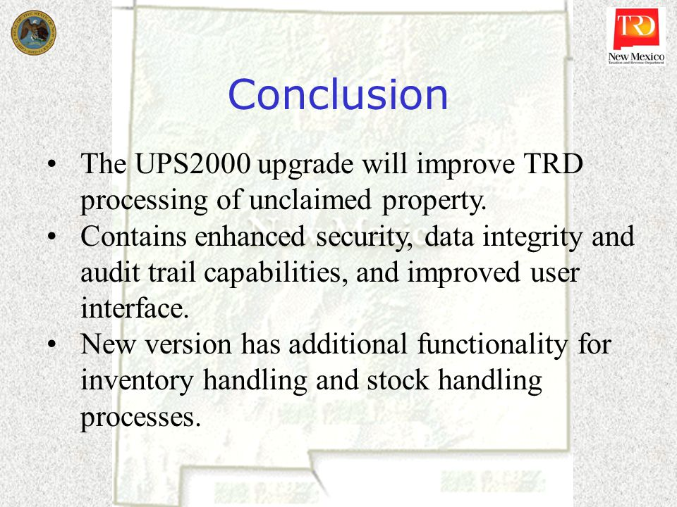 Conclusion The UPS2000 upgrade will improve TRD processing of unclaimed property.